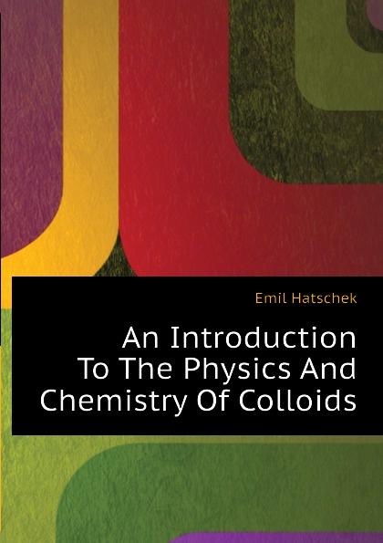 купить Emil Hatschek An Introduction To The Physics And Chemistry Of Colloids онлайн