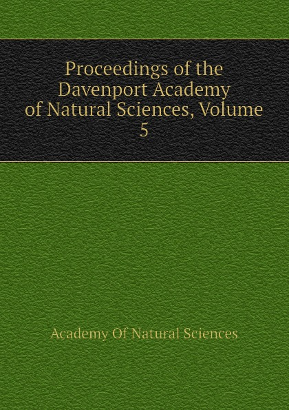 Academy Of Natural Sciences Proceedings of the Davenport Academy of Natural Sciences, Volume 5 davenport academy of natural sciences proceedings of the davenport academy of natural sciences volume 1