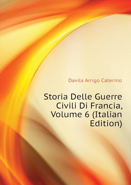 Davila Arrigo Caterino Storia Delle Guerre Civili Di Francia, Volume 6 (Italian Edition) enrico caterino davila storia delle guerre civili di francia vol 2