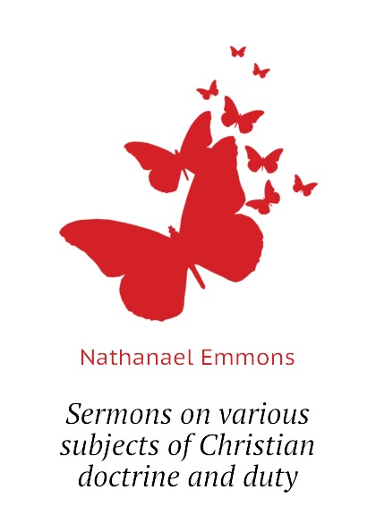 Nathanael Emmons Sermons on various subjects of Christian doctrine and duty murphy james j sermons on various subjects