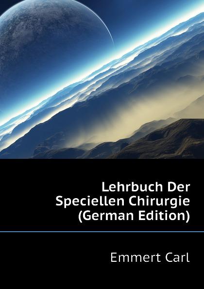 Emmert Carl Lehrbuch Der Speciellen Chirurgie (German Edition) eduard albert lehrbuch der chirurgie und operationslehre volume 4 german edition