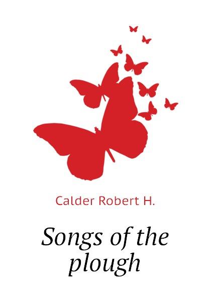 Calder Robert H. Songs of the plough plough the furrow