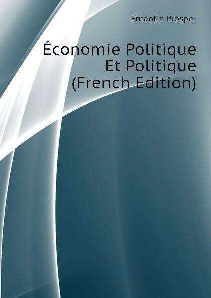 Enfantin Prosper Economie Politique Et Politique (French Edition) jean batiste say traite d economie politique t 1