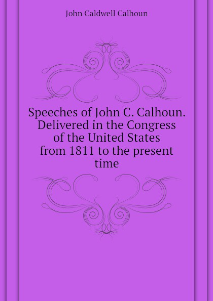 John C. Calhoun Speeches of John C. Calhoun. Delivered in the Congress of the United States from 1811 to the present time john c calhoun