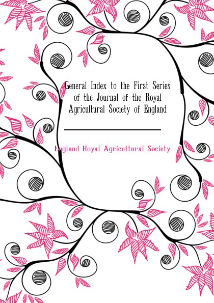 England Royal Agricultural Society General Index to the First Series of the Journal of the Royal Agricultural Society of England