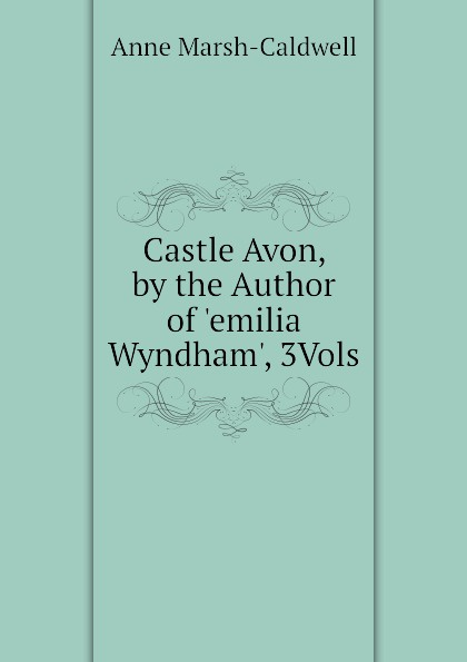 Anne Marsh-Caldwell Castle Avon, by the Author of .emilia Wyndham., 3Vols anne marsh caldwell emilia wyndham 3