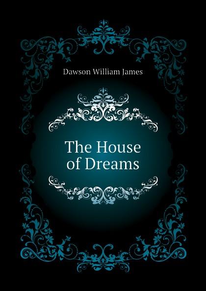 Dawson William James The House of Dreams