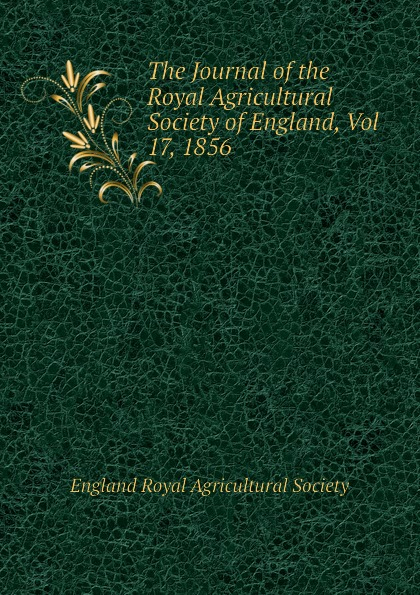 England Royal Agricultural Society The Journal of the Royal Agricultural Society of England, Vol 17, 1856