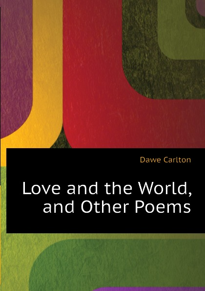 Dawe Carlton Love and the World, and Other Poems carlton dawe love and the world and other poems and other poems