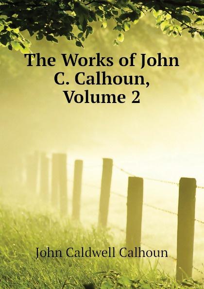 John C. Calhoun The Works of John C. Calhoun, Volume 2 john c calhoun