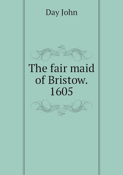 Day John The fair maid of Bristow. 1605