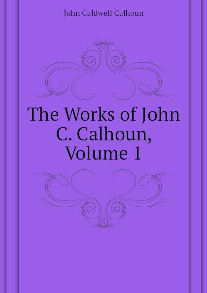 John C. Calhoun The Works of John C. Calhoun, Volume 1 john c calhoun