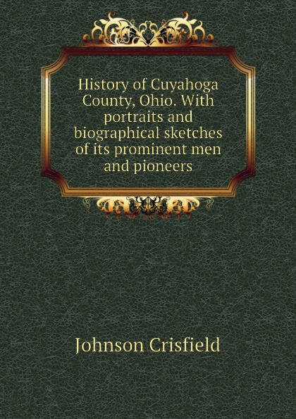 Johnson Crisfield History of Cuyahoga County, Ohio. With portraits and biographical sketches of its prominent men and pioneers