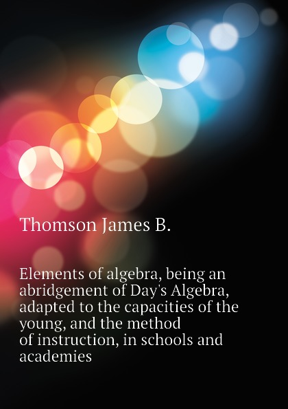 Thomson James B. Elements of algebra, being an abridgement of Day.s Algebra, adapted to the capacities of the young, and the method of instruction, in schools and academies jocelyn louis parker an algebra for high schools and academies