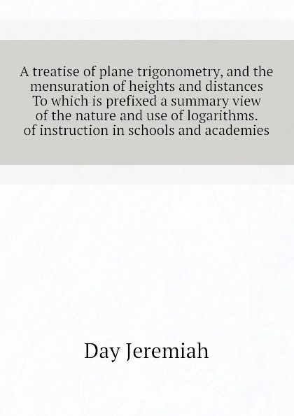 Day Jeremiah A treatise of plane trigonometry, and the mensuration of heights and distances To which is prefixed a summary view of the nature and use of logarithms. of instruction in schools and academies