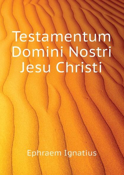 Ephraem Ignatius Testamentum Domini Nostri Jesu Christi t p platt novum testamentum domini nostri et servatoris jesu christi aethiopice