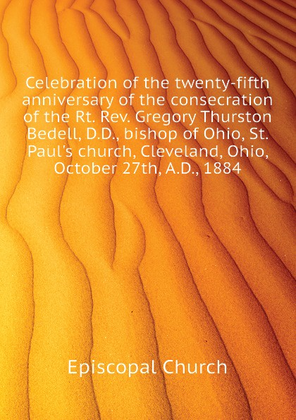 Episcopal Church Celebration of the twenty-fifth anniversary of the consecration of the Rt. Rev. Gregory Thurston Bedell, D.D., bishop of Ohio, St. Paul.s church, Cleveland, Ohio, October 27th, A.D., 1884