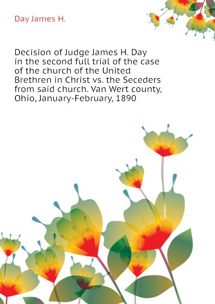Day James H. Decision of Judge James H. Day in the second full trial of the case of the church of the United Brethren in Christ vs. the Seceders from said church. Van Wert county, Ohio, January-February, 1890
