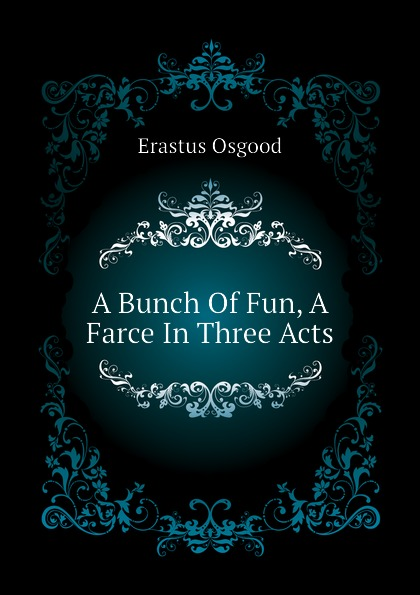 Erastus Osgood A Bunch Of Fun, A Farce In Three Acts walter ben hare the hoodoo a farce in three acts