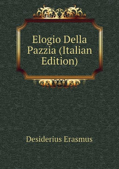 Erasmus Desiderius Elogio Della Pazzia (Italian Edition) erasmus desiderius elogio della pazzia italian edition