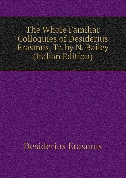 Erasmus Desiderius The Whole Familiar Colloquies of Desiderius Erasmus, Tr. by N. Bailey (Italian Edition) erasmus desiderius elogio della pazzia italian edition