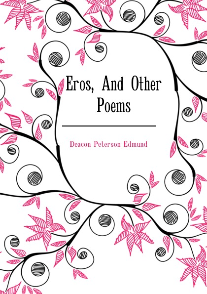 Deacon Peterson Edmund Eros, And Other Poems deacon angeline hawkins childhood days and other poems