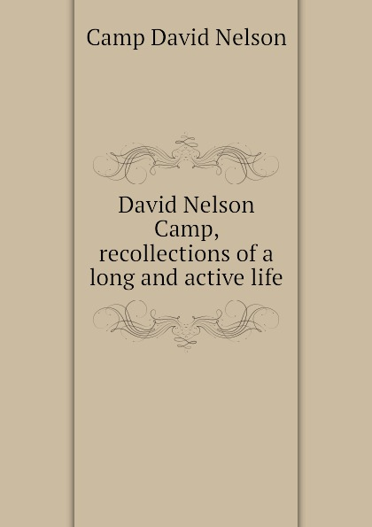Camp David Nelson David Nelson Camp, recollections of a long and active life harriet newell foster lieutenant david nelson and his descendants
