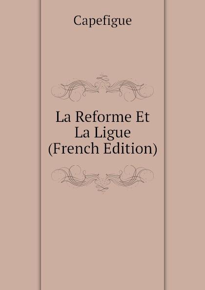 La Reforme Et La Ligue (French Edition)