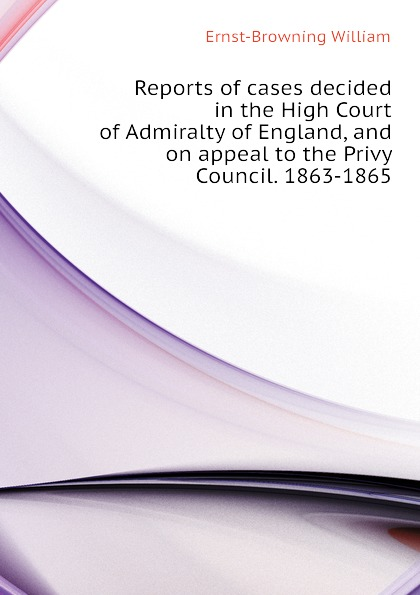 Ernst-Browning William Reports of cases decided in the High Court of Admiralty of England, and on appeal to the Privy Council. 1863-1865