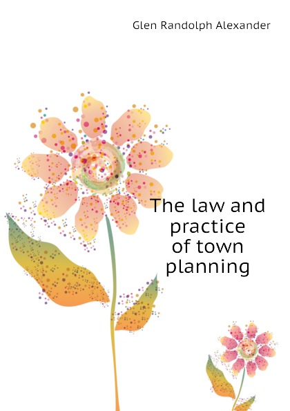 Glen Randolph Alexander The law and practice of town planning
