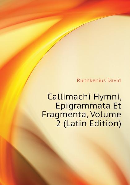 Ruhnkenius David Callimachi Hymni, Epigrammata Et Fragmenta, Volume 2 (Latin Edition) callimachus callimachi hymni epigrammata et fragmenta cum notis integris h stephani 2