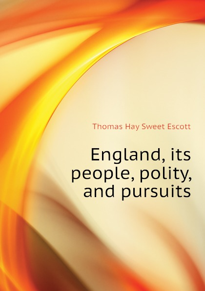 Thomas Hay Sweet Escott England, its people, polity, and pursuits country pursuits