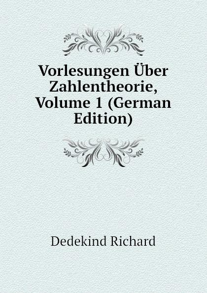 Dedekind Richard Vorlesungen Uber Zahlentheorie, Volume 1 (German Edition) c f plattner vorlesungen uber allgemeine huttenkunde volume 2
