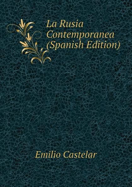 Emilio Castelar La Rusia Contemporanea (Spanish Edition) цены онлайн