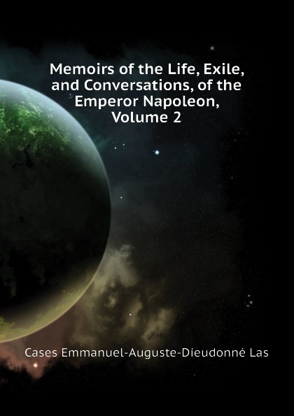 Cases Emmanuel-Auguste-Dieudonné Las Memoirs of the Life, Exile, and Conversations, of the Emperor Napoleon, Volume 2 cases emmanuel auguste dieudonné las the life exile and conversations of the emperor napoleon volume 1