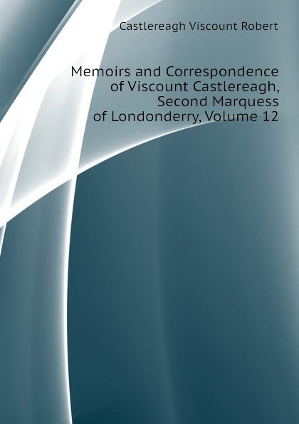 Castlereagh Viscount Robert Memoirs and Correspondence of Viscount Castlereagh, Second Marquess of Londonderry, Volume 12