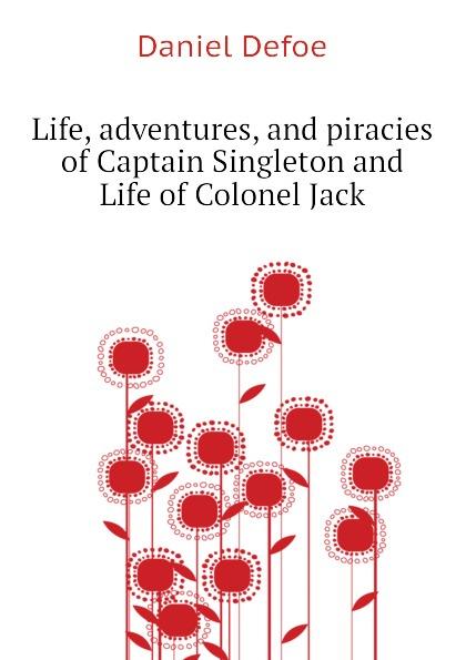Daniel Defoe Life, adventures, and piracies of Captain Singleton and Life of Colonel Jack defoe d colonel jack