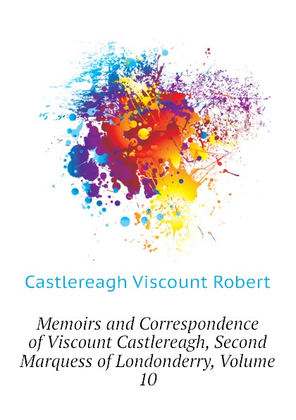Castlereagh Viscount Robert Memoirs and Correspondence of Viscount Castlereagh, Second Marquess of Londonderry, Volume 10