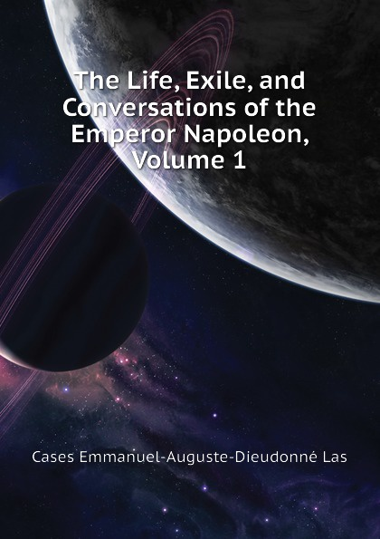 Cases Emmanuel-Auguste-Dieudonné Las The Life, Exile, and Conversations of the Emperor Napoleon, Volume 1 cases emmanuel auguste dieudonné las the life exile and conversations of the emperor napoleon volume 1