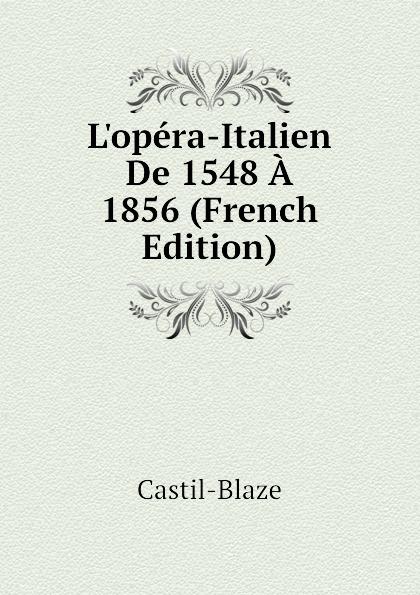 Castil-Blaze L.opera-Italien De 1548 A 1856 (French Edition) castil blaze l academie imperiale de musique french edition