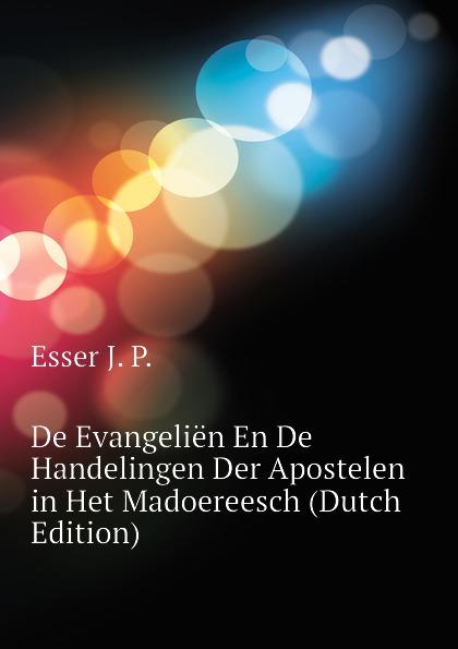 Esser J. P. De Evangelien En De Handelingen Der Apostelen in Het Madoereesch (Dutch Edition) b f matthes de handelingen der apostelen in het boegineesch