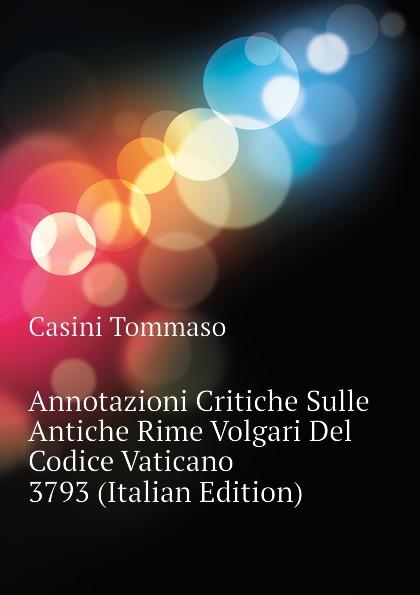 Casini Tommaso Annotazioni Critiche Sulle Antiche Rime Volgari Del Codice Vaticano 3793 (Italian Edition) matthias fabian kairo