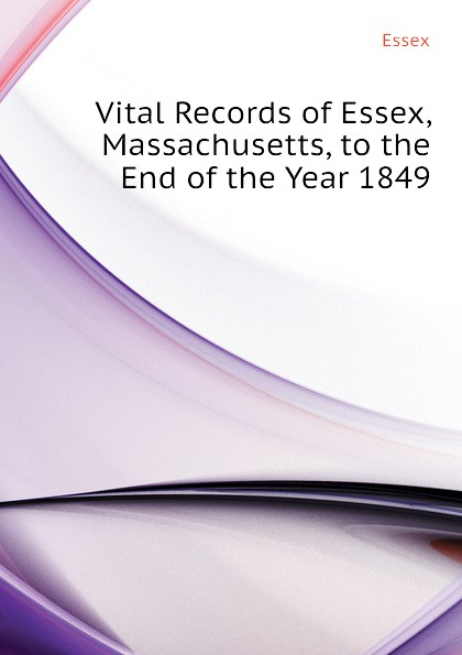 Essex Vital Records of Essex, Massachusetts, to the End of the Year 1849 the essex institute vital records of danvers massachusetts to the end of the year 1849 volume 1