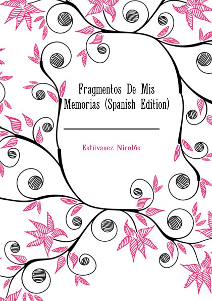 Estévanez Nicolás Fragmentos De Mis Memorias (Spanish Edition) raimundo cabrera mis buenos tiempos memorias de estudiante classic reprint