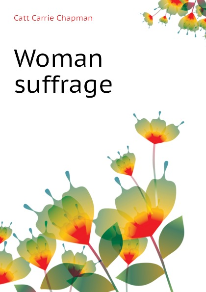 Catt Carrie Chapman Woman suffrage