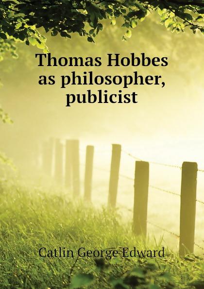 Catlin George Edward Thomas Hobbes as philosopher, publicist george catlin