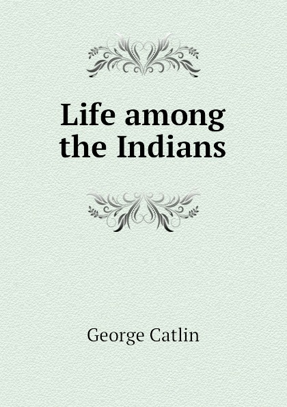 George Catlin Life among the Indians george catlin