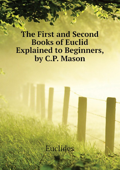Euclides The First and Second Books of Euclid Explained to Beginners, by C.P. Mason