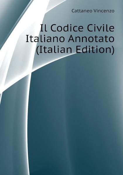 Cattaneo Vincenzo Il Codice Civile Italiano Annotato (Italian Edition)