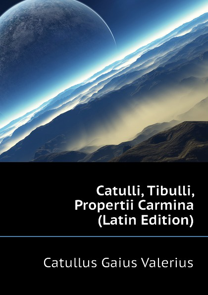 Catullus Gaius Valerius Catulli, Tibulli, Propertii Carmina (Latin Edition) catullus gaius valerius catulls buch der lieder german edition